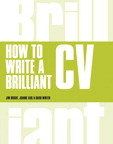 How to Write a Brilliant CV: What employers want to see and how to write it