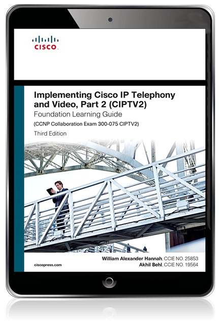 Implementing Cisco IP Telephony and Video, Part 2 (CIPTV2) Foundation  Learning Guide (CCNP Collaboration Exam 300-075 CIPTV2) (VitalSource eText)