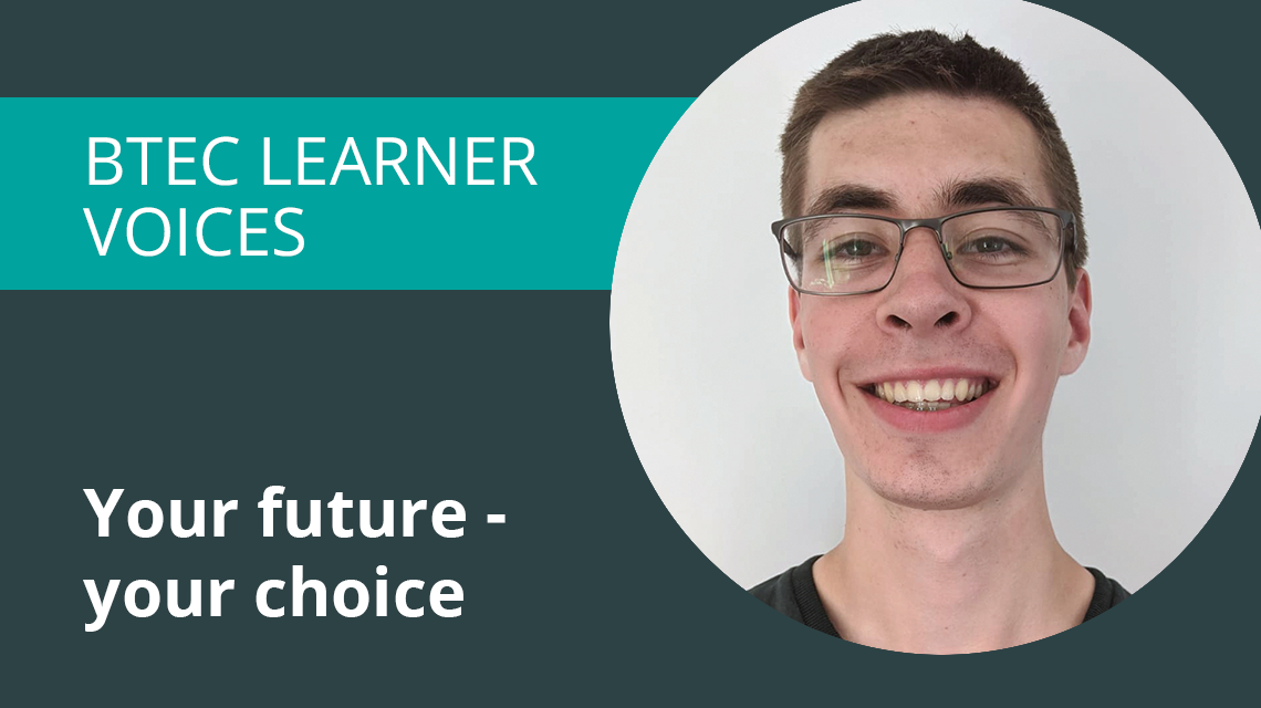 BTEC Learner voices. Your future, your choice.