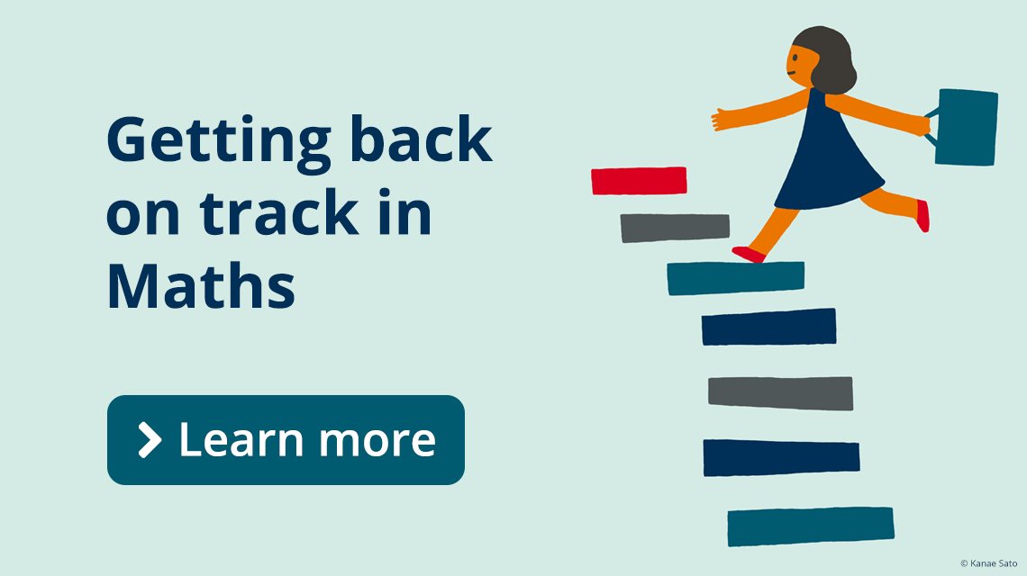 Mathematics - Getting back on track in maths. Learn more.