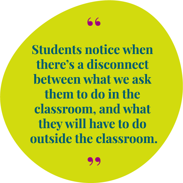 Students notice when theres a disconnect between what we ask them to do in the the classroom